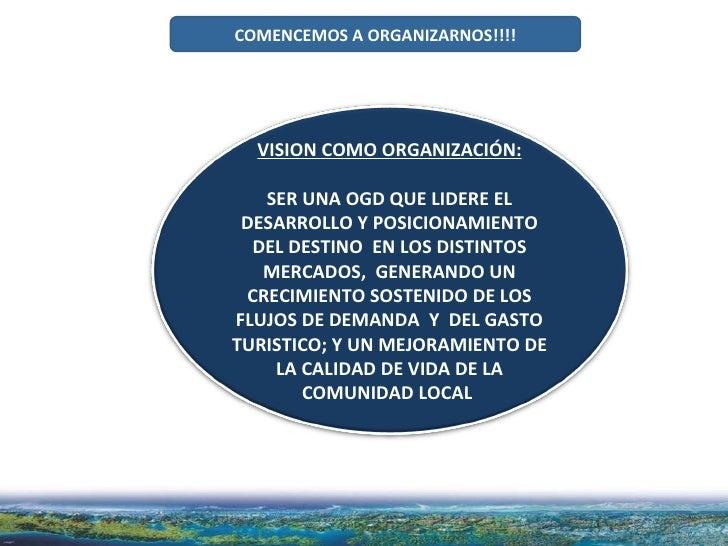 COMENCEMOS A ORGANIZARNOS!!!! VISION COMO ORGANIZACIÓN: SER UNA OGD QUE LIDERE EL DESARROLLO Y POSICIONAMIENTO DEL DESTINO...