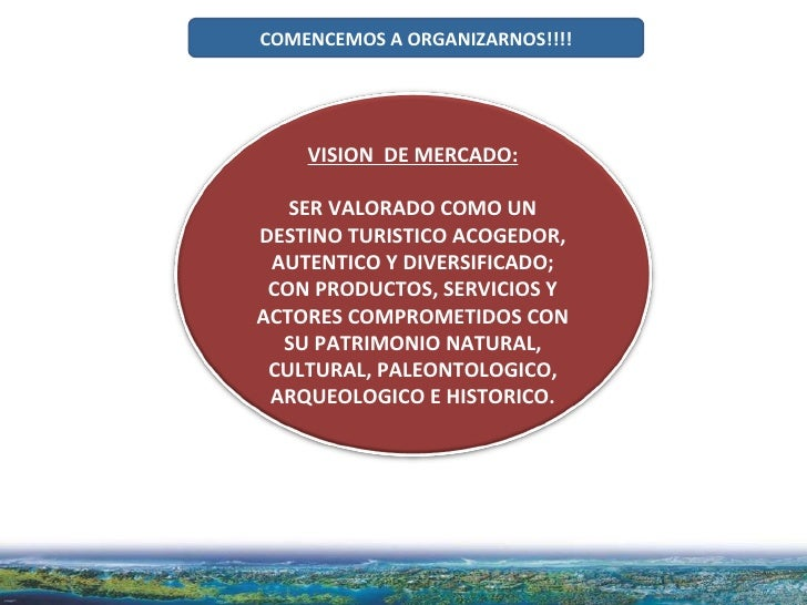 COMENCEMOS A ORGANIZARNOS!!!! VISION  DE MERCADO: SER VALORADO COMO UN DESTINO TURISTICO ACOGEDOR, AUTENTICO Y DIVERSIFICA...
