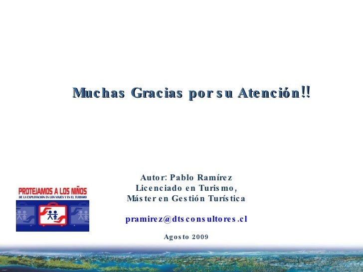Autor: Pablo Ramírez Licenciado en Turismo, Máster en Gestión Turística [email_address] Agosto 2009 Muchas Gracias por su ...