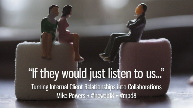 """If they would just listen to us..."" Turning Internal Client Relationships into Collaborations Mike Powers • #heweb18 • #m..."