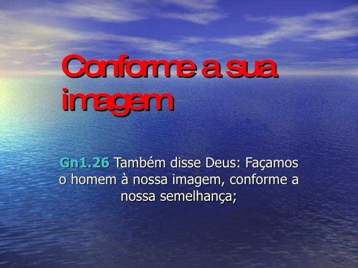 Conforme a sua imagem Gn1.26   Também disse Deus: Façamos o homem à nossa imagem, conforme a nossa semelhança;