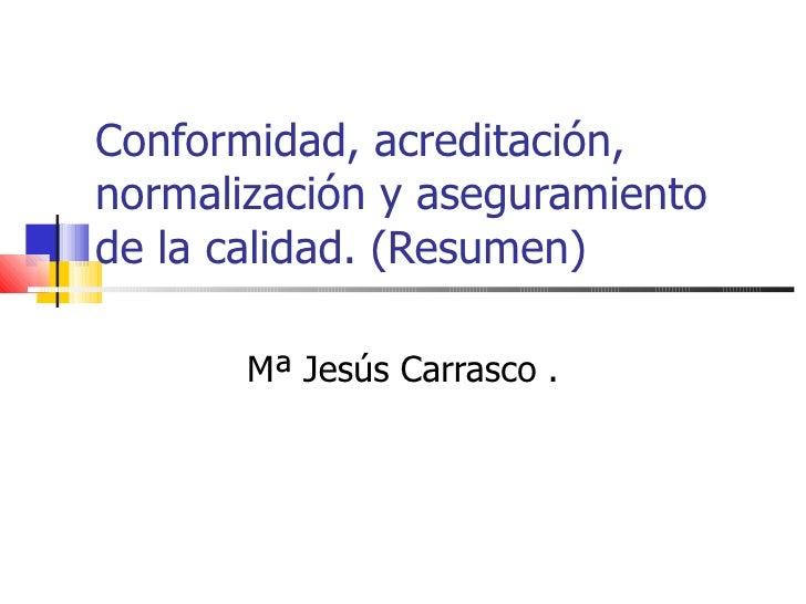 Conformidad, acreditación, normalización y aseguramiento de la calidad. (Resumen) Mª Jesús Carrasco .