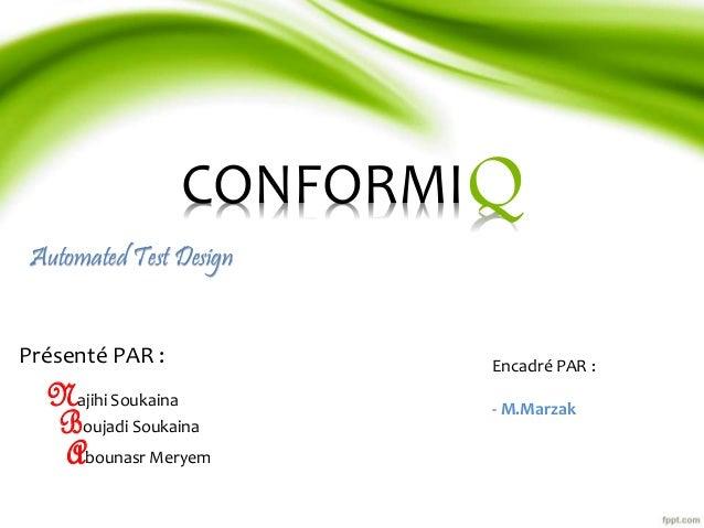 CONFORMI  Automated Test Design  Q  Présenté PAR : Encadré PAR :  - M.Marzak  Najihi Soukaina  Boujadi Soukaina  Abounasr ...
