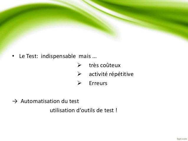 • Le Test: indispensable mais ...   très coûteux   activité répétitive   Erreurs  → Automatisation du test  utilisation...