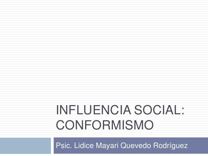 Influencia social:Conformismo<br />Psic. LidiceMayari Quevedo Rodríguez<br />