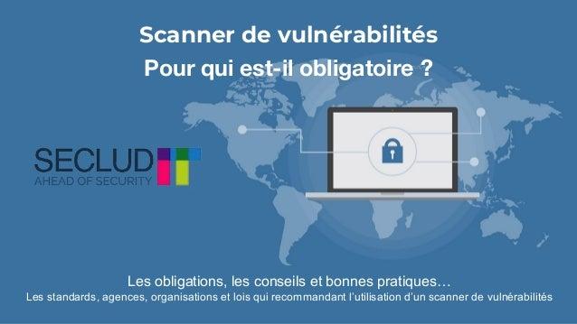 Scanner de vulnérabilités Pour qui est-il obligatoire ? Les obligations, les conseils et bonnes pratiques… Les standards, ...