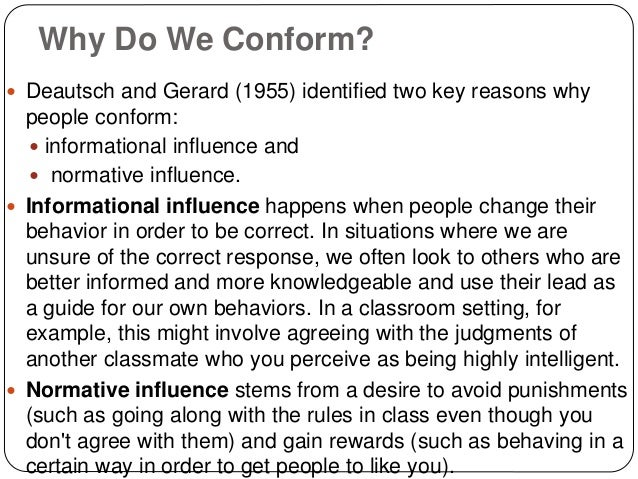 Why Do We Conform?  Deautsch and Gerard (1955) identified two key reasons why people conform:  informational influence a...