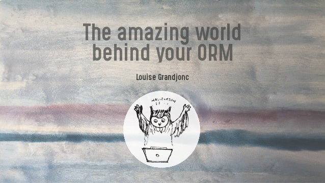 The amazing world behind your ORM Louise Grandjonc