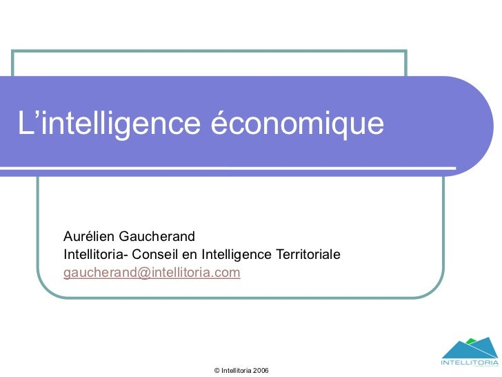L'intelligence économique   Aurélien Gaucherand   Intellitoria- Conseil en Intelligence Territoriale   gaucherand@intellit...