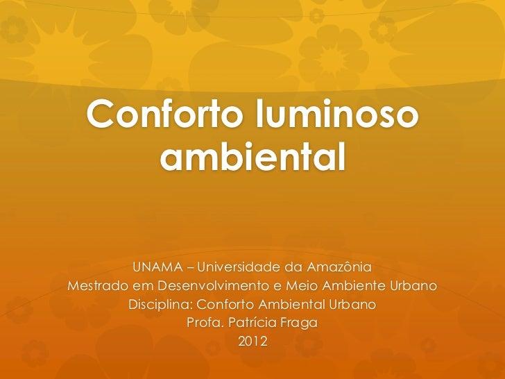 Conforto luminoso     ambiental         UNAMA – Universidade da AmazôniaMestrado em Desenvolvimento e Meio Ambiente Urbano...