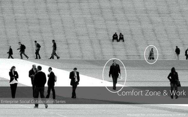 Comfort Zone & Work http://www.flickr.com/photos/martinlong/152589105/ Enterprise Social Collaboration Series