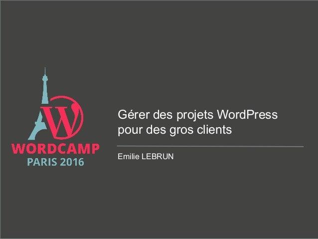 Gérer des projets WordPress pour des gros clients Emilie LEBRUN
