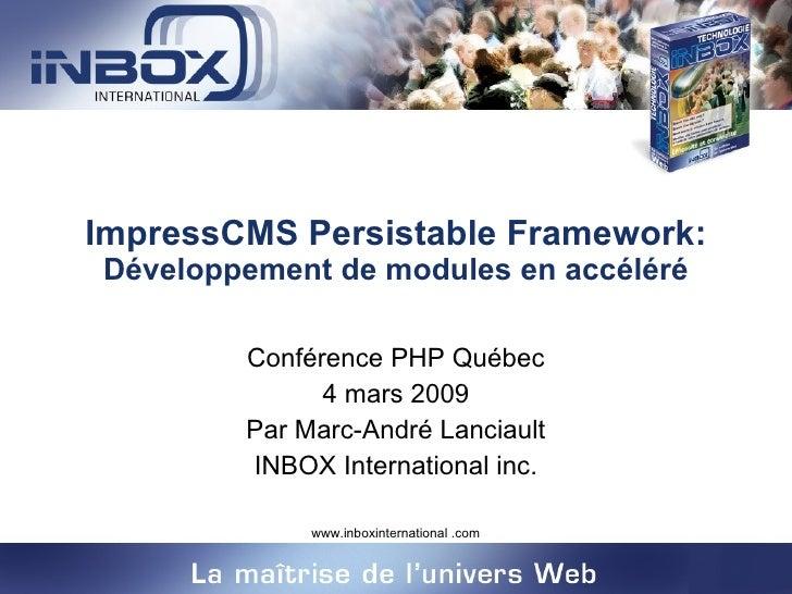 ImpressCMS Persistable Framework:  Développement de modules en accéléré Conférence PHP Québec 4 mars 2009 Par Marc-André L...