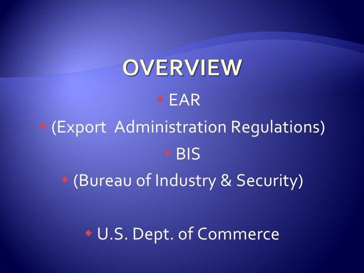 <ul><li>EAR  </li></ul><ul><li>(Export  Administration Regulations) </li></ul><ul><li>BIS </li></ul><ul><li>(Bureau of Ind...