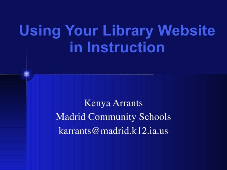 Using Your Library Website in Instruction Kenya Arrants Madrid Community Schools [email_address]