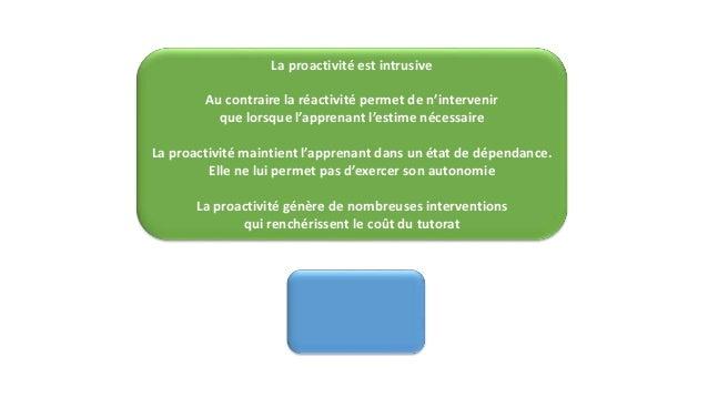 La proactivité est intrusive  Au contraire la réactivité permet de n'intervenir  que lorsque l'apprenant l'estime nécessai...