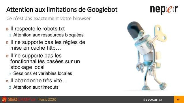 Attention aux limitations de Googlebot Ce n'est pas exactement votre browser Il respecte le robots.txt Attention aux resso...
