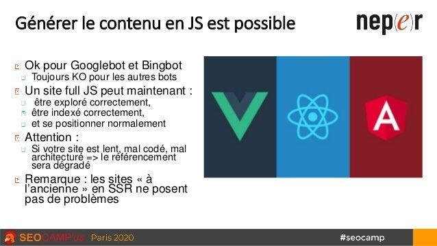 Générer le contenu en JS est possible Ok pour Googlebot et Bingbot Toujours KO pour les autres bots Un site full JS peut m...