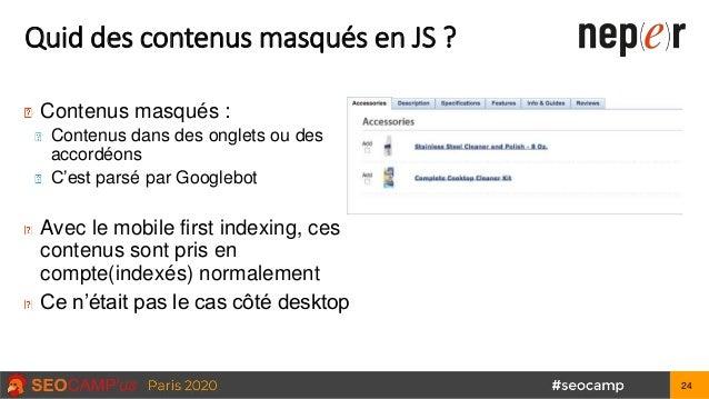 Quid des contenus masqués en JS ? Contenus masqués : Contenus dans des onglets ou des accordéons C'est parsé par Googlebot...