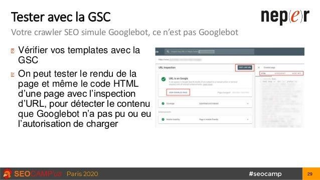 Tester avec la GSC Votre crawler SEO simule Googlebot, ce n'est pas Googlebot Vérifier vos templates avec la GSC On peut t...