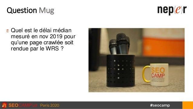 Question Mug Quel est le délai médian mesuré en nov 2019 pour qu'une page crawlée soit rendue par le WRS ?