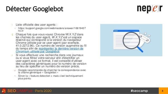 Détecter Googlebot Liste officielle des user agents : https://support.google.com/webmasters/answer/1061943? hl=fr Chaque f...