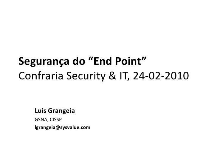 """Segurança do """"EndPoint""""Confraria Security & IT, 24-02-2010<br />Luis Grangeia<br />GSNA, CISSP<br />lgrangeia@sysvalue.com..."""