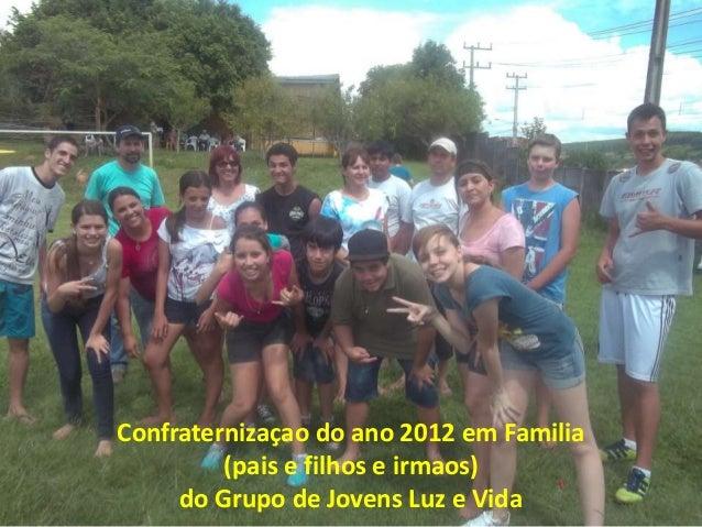 Confraternizaçao do ano 2012 em Familia         (pais e filhos e irmaos)     do Grupo de Jovens Luz e Vida