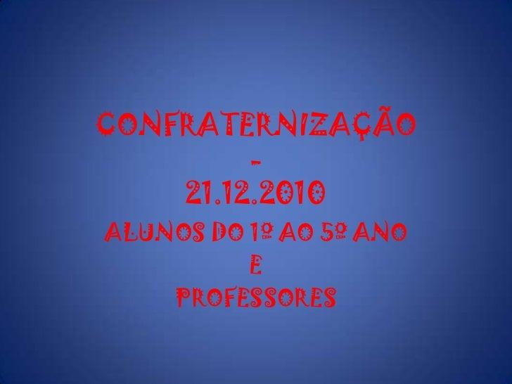 CONFRATERNIZAÇÃO   -21.12.2010<br />ALUNOS DO 1º AO 5º ANO<br />E<br />PROFESSORES<br />