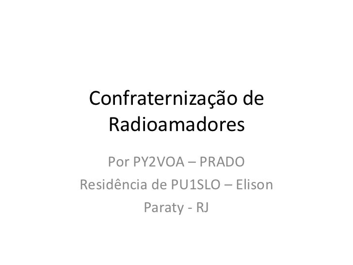 Confraternização de   Radioamadores    Por PY2VOA – PRADOResidência de PU1SLO – Elison         Paraty - RJ