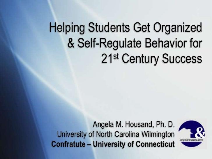 Helping Students Get Organized & Self-Regulate Behavior for 21st Century Success<br />Angela M. Housand, Ph. D.<br />Unive...