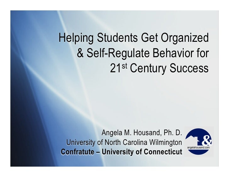 Helping Students Get Organized   & Self-Regulate Behavior for           21st Century Success             Angela M. Housand...