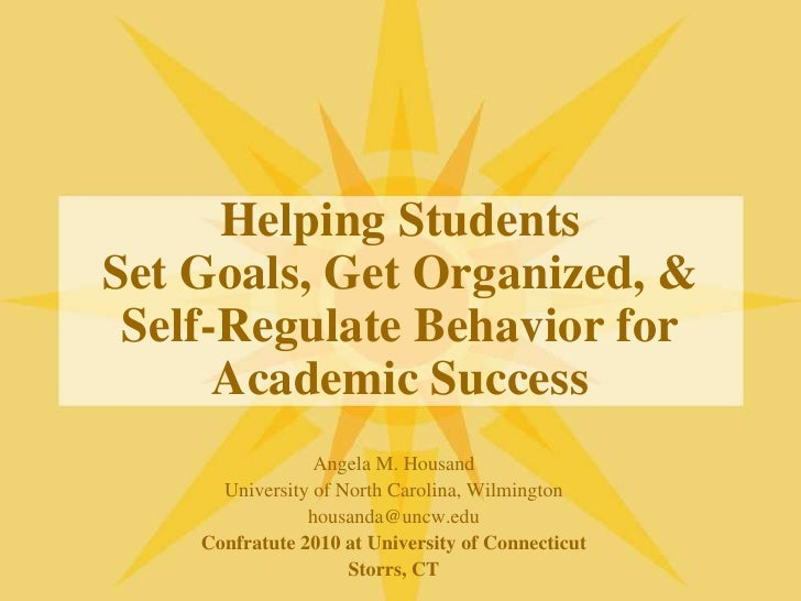 Helping StudentsSet Goals, Get Organized, &Self-Regulate Behavior for Academic Success<br />Angela M. Housand<br />Univers...