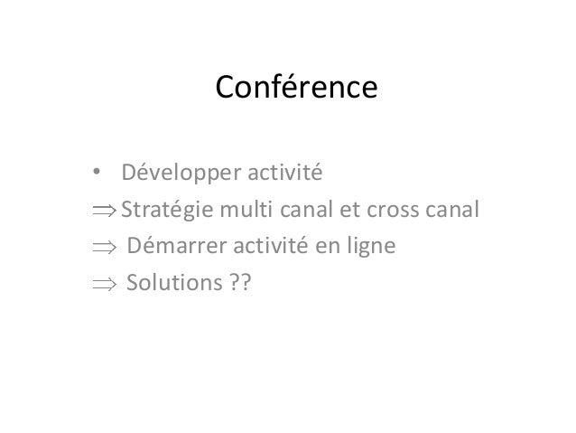 Conférence • Développer activité Stratégie multi canal et cross canal Démarrer activité en ligne Solutions ??