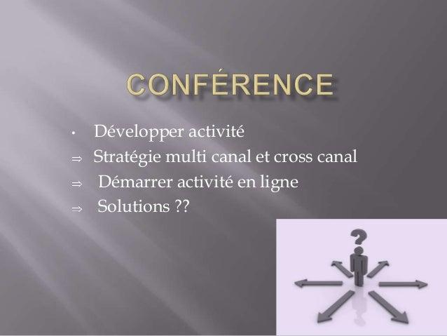 •  Développer activité Stratégie multi canal et cross canal Démarrer activité en ligne Solutions ??