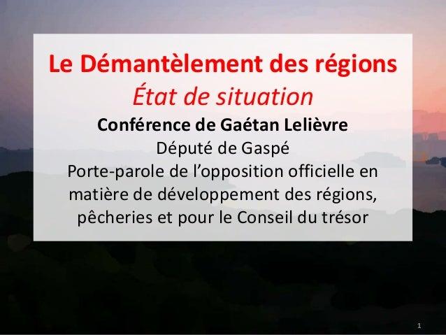 Le Démantèlement des régions État de situation Conférence de Gaétan Lelièvre Député de Gaspé Porte-parole de l'opposition ...