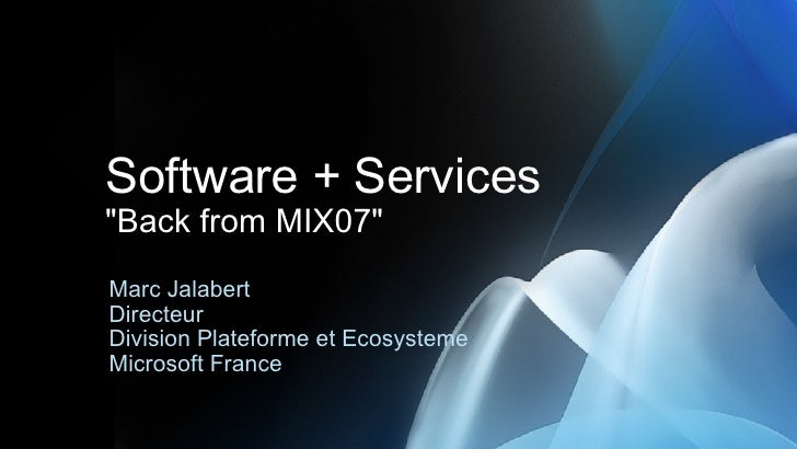 "Software + Services ""Back from MIX07"" Marc Jalabert Directeur  Division Plateforme et Ecosysteme Microsoft France"