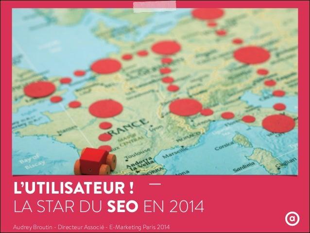 L'UTILISATEUR ! LA STAR DU SEO EN 2014 Audrey Broutin - Directeur Associé - E-Marketing Paris 2014