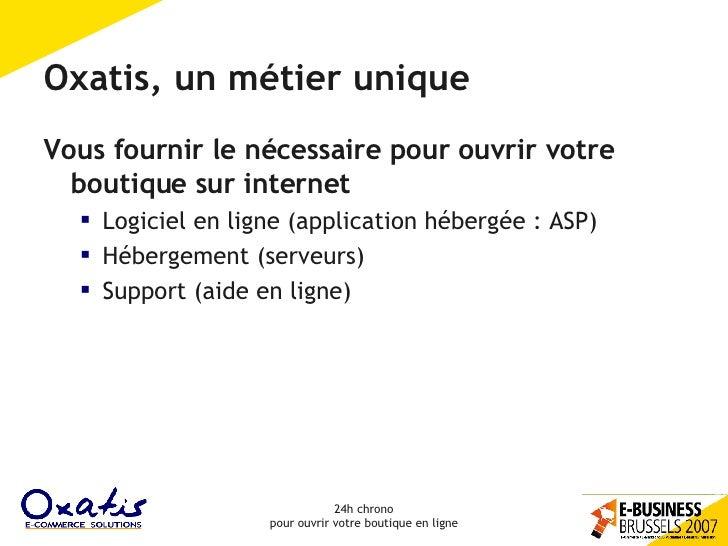Oxatis, un métier unique <ul><li>Vous fournir le nécessaire pour ouvrir votre boutique sur internet </li></ul><ul><ul><li>...