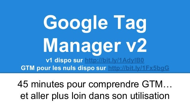 Google Tag Manager v2 v1 dispo sur http://bit.ly/1AdylB0 GTM pour les nuls dispo sur http://bit.ly/1Fx5bgG 45 minutes pour...