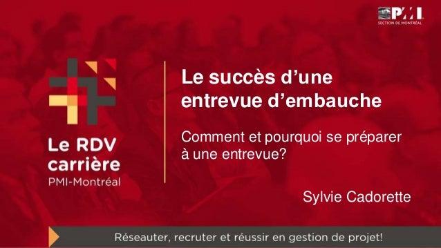 Le succès d'une entrevue d'embauche Comment et pourquoi se préparer à une entrevue? Sylvie Cadorette