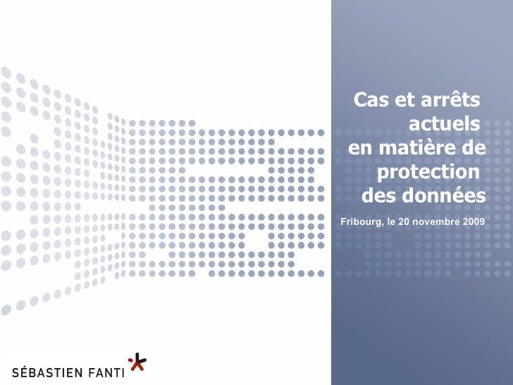 Cas et arrêts  actuels  en matière de protection  des données Fribourg, le 20 novembre 2009
