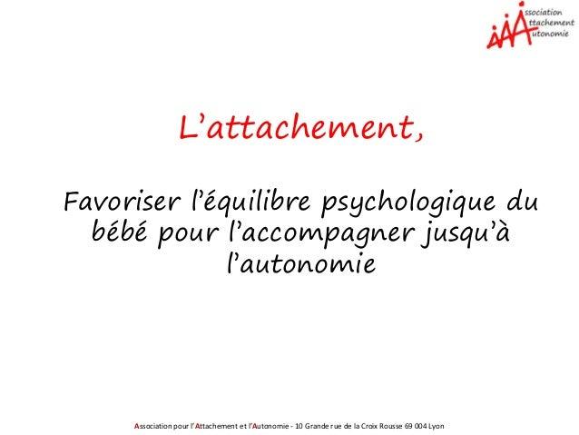 Association pour l'Attachement et l'Autonomie - 10 Grande rue de la Croix Rousse 69 004 Lyon L'attachement, Favoriser l'éq...