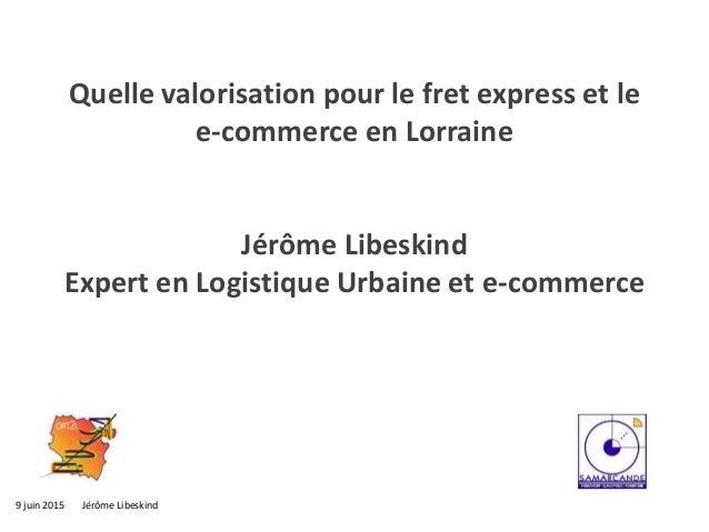 9 juin 2015 Jérôme Libeskind Quelle valorisation pour le fret express et le e-commerce en Lorraine Jérôme Libeskind Expert...