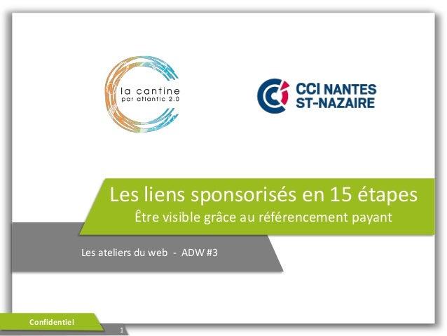 Les liens sponsorisés en 15 étapes Être visible grâce au référencement payant Les ateliers du web - ADW #3  Confidentiel  ...