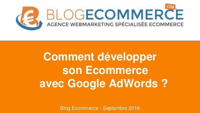 Blog Ecommerce - Septembre 2016 Comment développer son Ecommerce avec Google AdWords ?
