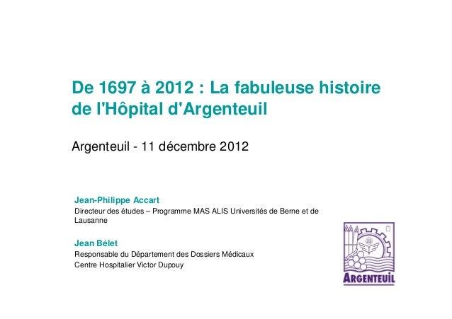 De 1697 à 2012 : La fabuleuse histoirede lHôpital dArgenteuilArgenteuil - 11 décembre 2012Jean-Philippe AccartDirecteur de...