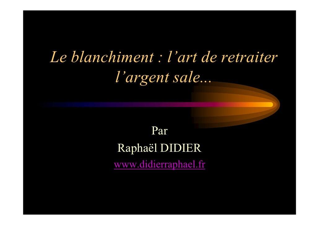 Le blanchiment : l'art de retraiter          l'argent sale...                   Par           Raphaël DIDIER          www....