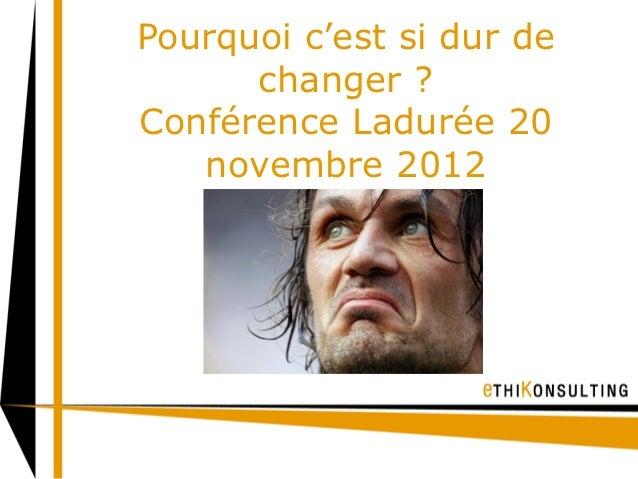 Pourquoi c'est si dur de      changer ?Conférence Ladurée 20   novembre 2012