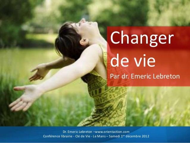 Changerde viePar dr. Emeric LebretonDr. Emeric Lebreton –www.orientaction.comConférence librairie - Clé de Vie - Le Mans –...